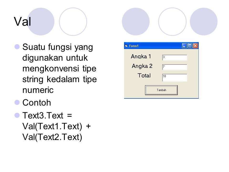 Val Suatu fungsi yang digunakan untuk mengkonvensi tipe string kedalam tipe numeric Contoh Text3.Text = Val(Text1.Text) + Val(Text2.Text)
