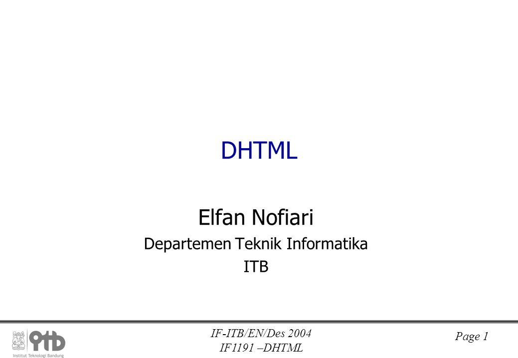 IF-ITB/EN/Des 2004 IF1191 –DHTML Page 2 DHTML DHTML : Dynamic HTML DHTML = HTML 4 + CSS + JavaScript Mendukung isi dan visualisasi dokumen yang dinamis Content manipulation : pengubahan isi dokumen (teks, gambar) Visual manipulation : pengubahan elemen visual (warna, ukuran, letak, dll) Layering : suatu konsep mengenai struktur penampakan sebuah dokumen dimana dokumen dibagi menjadi beberapa lapisan dimana setiap lapisan dapat memiliki isi dan fungsi visual tertentu.