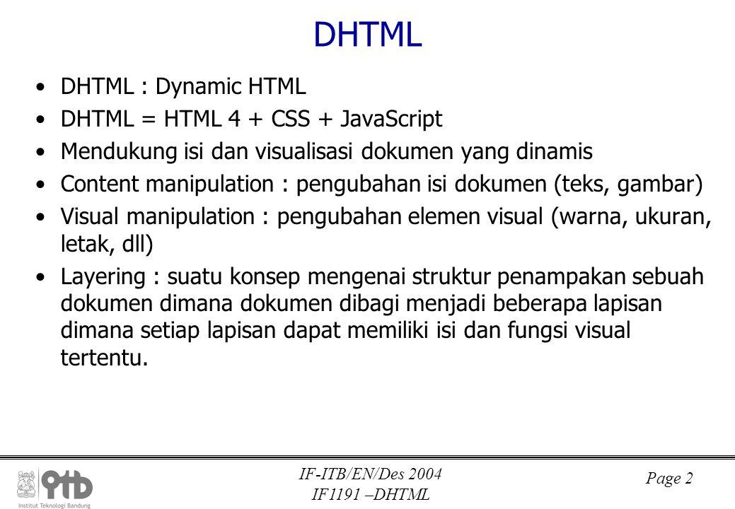 IF-ITB/EN/Des 2004 IF1191 –DHTML Page 3 Contoh Manipulasi Mengubah isi teks –obj.innerText –obj.innerHTML Mengubah gambar –obj.src Mengubah warna –obj.style.color –obj.style.backgroundColor Mengubah ukuran –obj.style.width –obj.style.height Mengubah posisi –obj.style.top –obj.style.left Menyembunyikan tampilan –obj.style.visibility –obj.style.display Animasi –window.setTimeout() –window.setInterval()