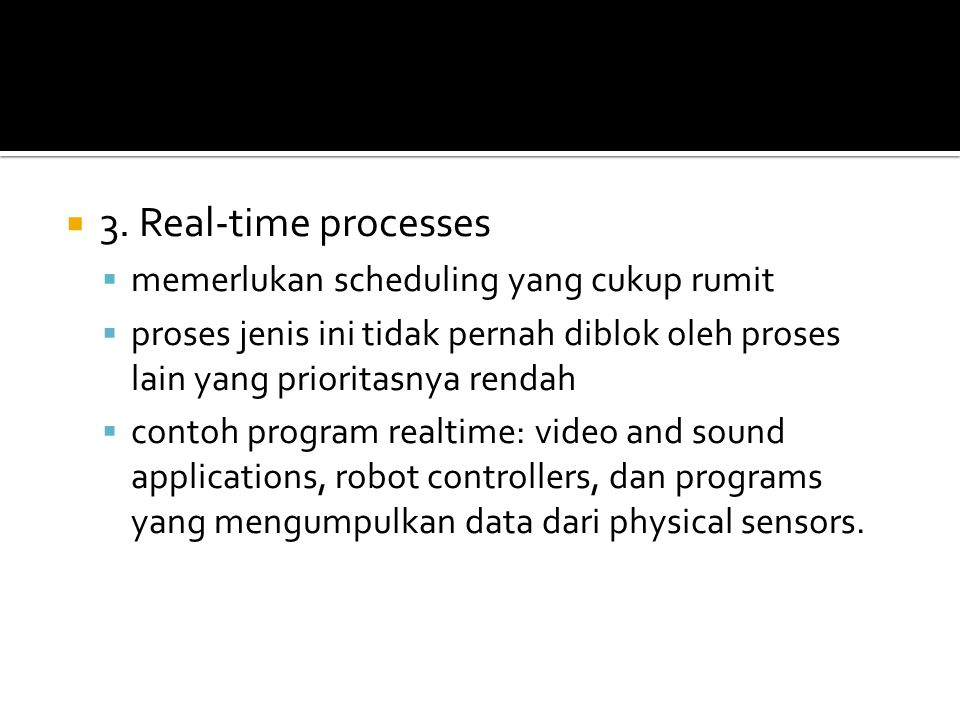  3. Real-time processes  memerlukan scheduling yang cukup rumit  proses jenis ini tidak pernah diblok oleh proses lain yang prioritasnya rendah  c