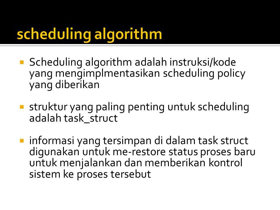  Scheduling algorithm adalah instruksi/kode yang mengimplmentasikan scheduling policy yang diberikan  struktur yang paling penting untuk scheduling adalah task_struct  informasi yang tersimpan di dalam task struct digunakan untuk me-restore status proses baru untuk menjalankan dan memberikan kontrol sistem ke proses tersebut