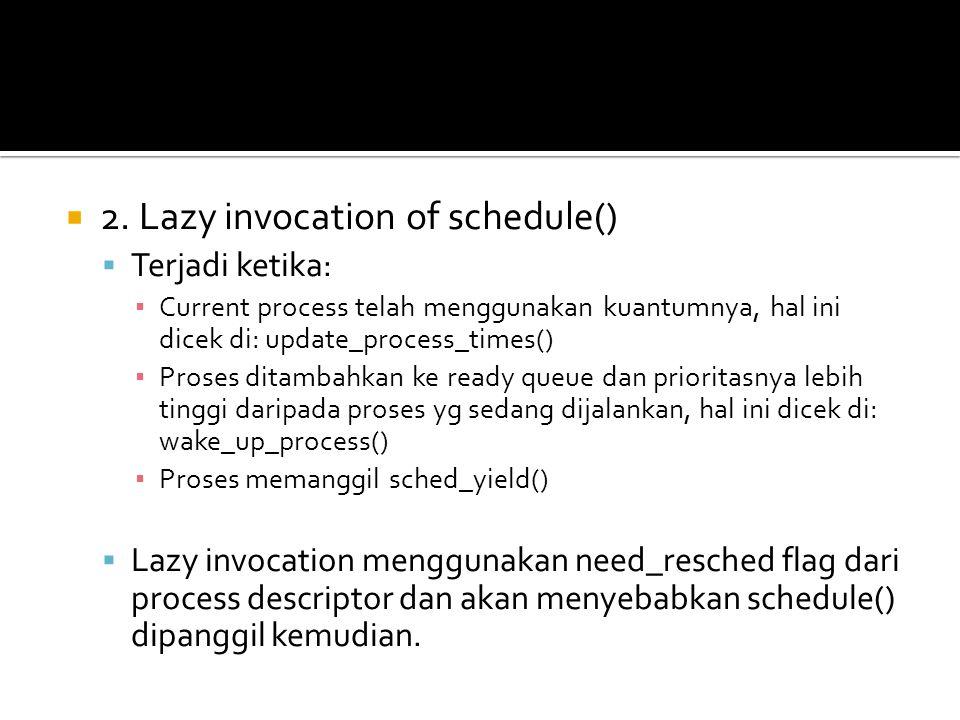  2. Lazy invocation of schedule()  Terjadi ketika: ▪ Current process telah menggunakan kuantumnya, hal ini dicek di: update_process_times() ▪ Proses