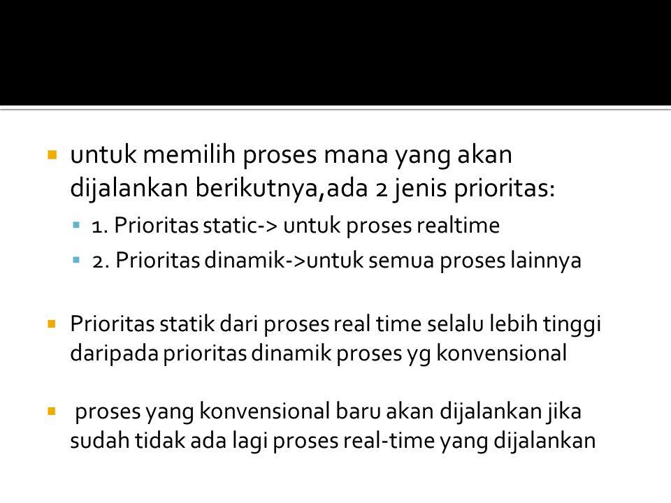  untuk memilih proses mana yang akan dijalankan berikutnya,ada 2 jenis prioritas:  1.