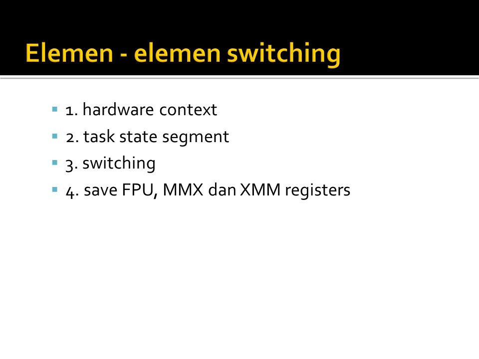  1. hardware context  2. task state segment  3. switching  4. save FPU, MMX dan XMM registers