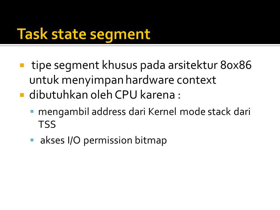  tipe segment khusus pada arsitektur 80x86 untuk menyimpan hardware context  dibutuhkan oleh CPU karena :  mengambil address dari Kernel mode stack dari TSS  akses I/O permission bitmap