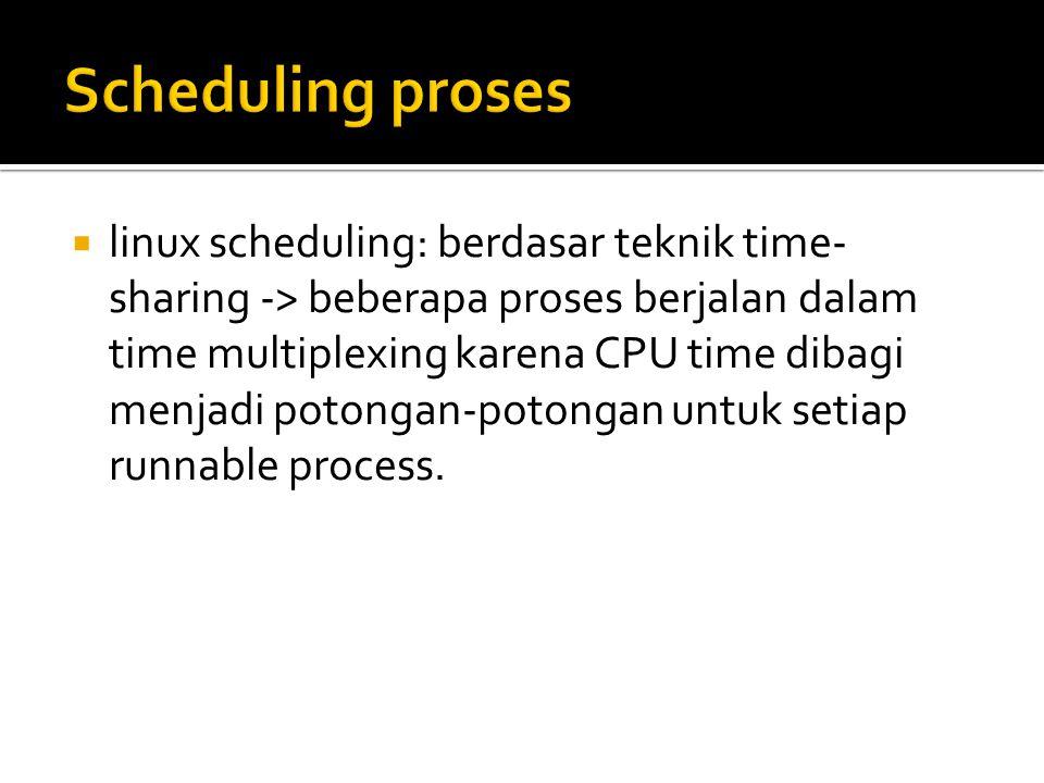  linux scheduling: berdasar teknik time- sharing -> beberapa proses berjalan dalam time multiplexing karena CPU time dibagi menjadi potongan-potongan untuk setiap runnable process.
