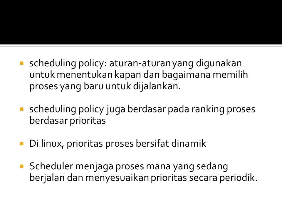  scheduling policy: aturan-aturan yang digunakan untuk menentukan kapan dan bagaimana memilih proses yang baru untuk dijalankan.