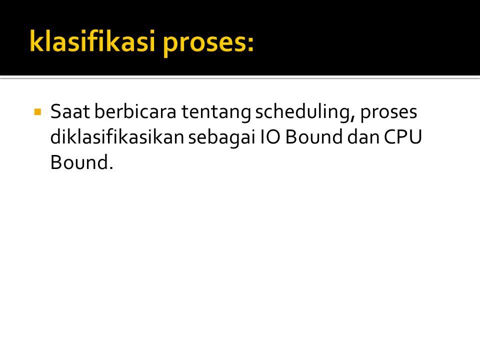  Saat berbicara tentang scheduling, proses diklasifikasikan sebagai IO Bound dan CPU Bound.