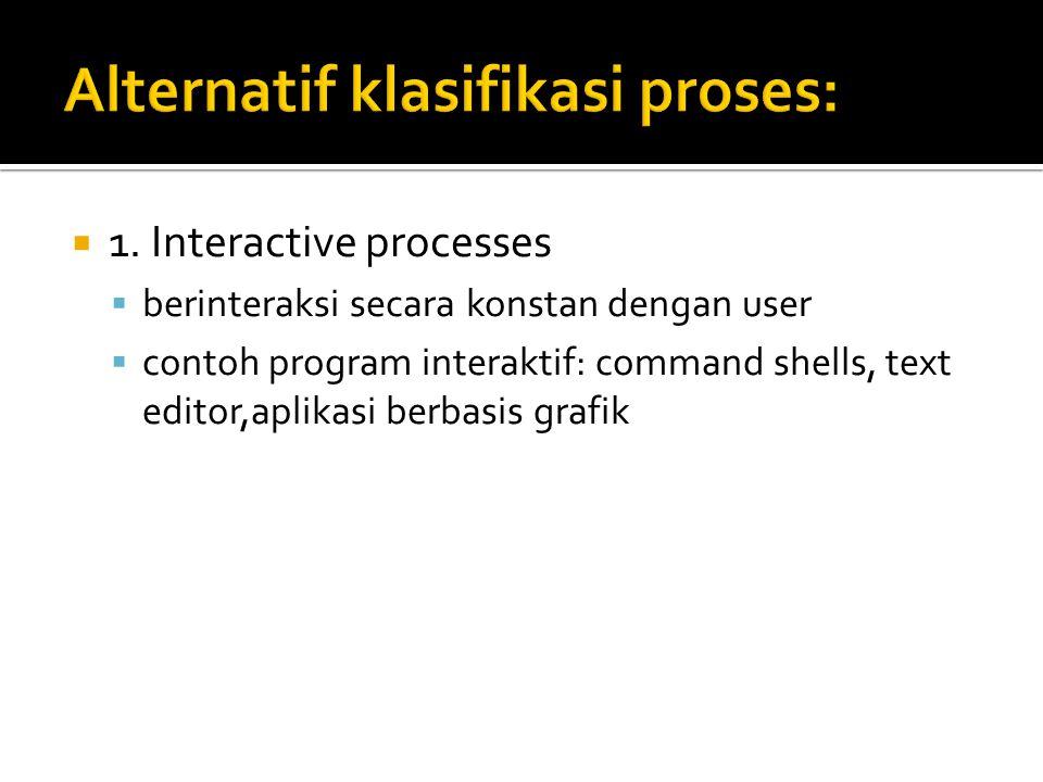  1. Interactive processes  berinteraksi secara konstan dengan user  contoh program interaktif: command shells, text editor,aplikasi berbasis grafik