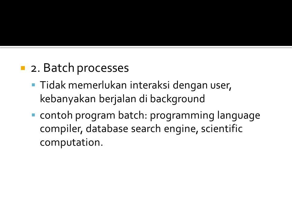  2. Batch processes  Tidak memerlukan interaksi dengan user, kebanyakan berjalan di background  contoh program batch: programming language compiler