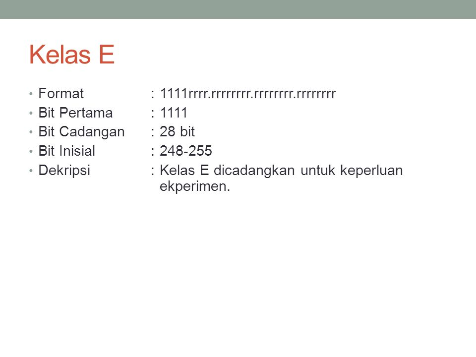 Kelas E Format :1111rrrr.rrrrrrrr.rrrrrrrr.rrrrrrrr Bit Pertama :1111 Bit Cadangan:28 bit Bit Inisial:248-255 Dekripsi:Kelas E dicadangkan untuk keper