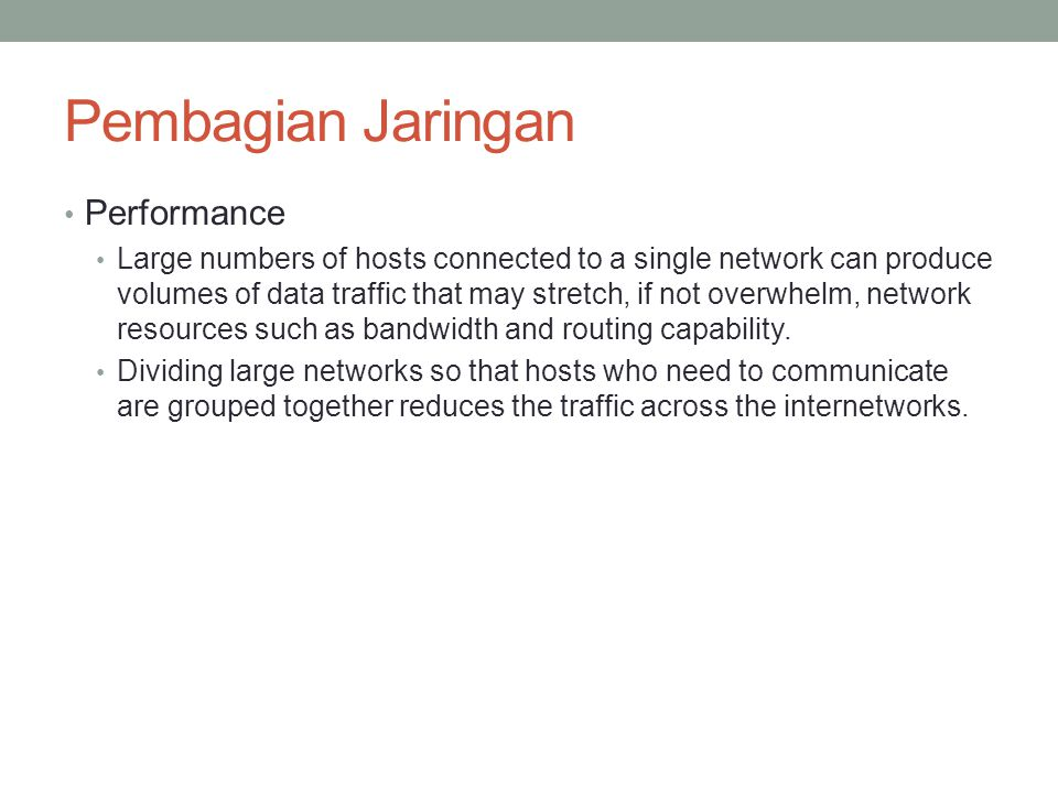 Pembagian Jaringan Performance Large numbers of hosts connected to a single network can produce volumes of data traffic that may stretch, if not overw
