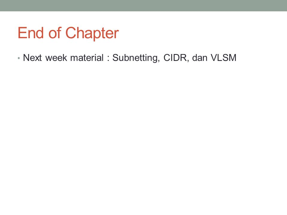 End of Chapter Next week material : Subnetting, CIDR, dan VLSM