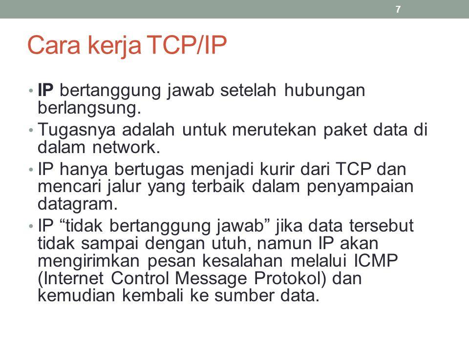 Cara Kerja TCP/IP Karena IP hanya mengirimkan data tanpa mengetahui urutan data mana yang akan disusun berikutnya, maka menyebabkan IP mudah untuk dimodifikasi di daerah sumber dan tujuan datagram.