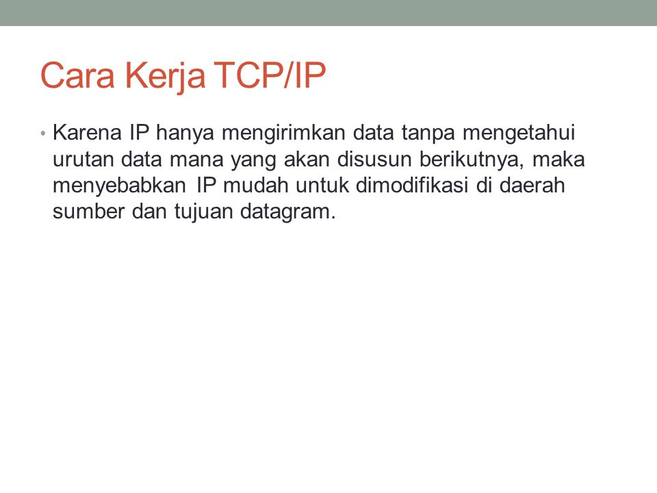 Arsitektur TCP/IP Application Layer (SMTP, FTP, HTTP, dll) Transport Layer (TCP, UDP) Internet Layer (IP, ICMP, ARP) Network Interface Layer (Ethernet, SLIP, PPP) Jaringan Fisik TCP/IP Stack