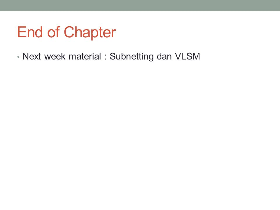 End of Chapter Next week material : Subnetting dan VLSM