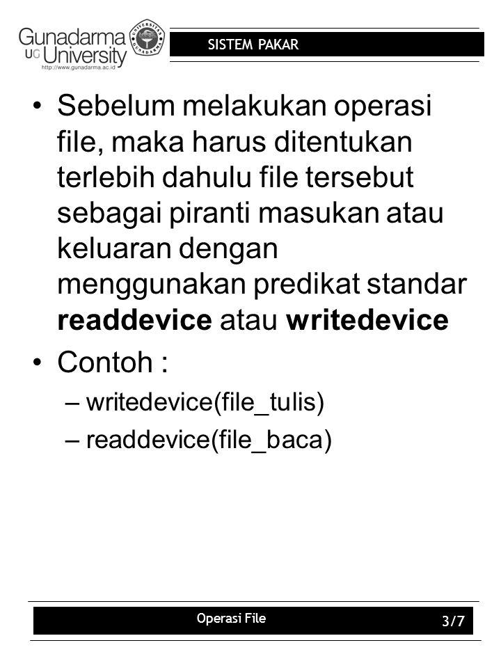 SISTEM PAKAR Operasi File 4/7 Suatu file dapat dibuka dengan 4 jenis tujuan : –Untuk membaca isi file –Untuk menulis ke file –Untuk menambahkan isi file –Untuk mengubah isi file Untuk membaca file, gunakan predikat standar : –openread(NamaSimbolik,NamFile) Untuk menulis ke file, gunakan predikat standar : –openwrite(NamaSimbolik,NamaFile) Sebuah file yang telah dibuka (open) jika selesai digunakan harus ditutup kembali menggunakan predikat standar : –closefile(NamaSimbolik)