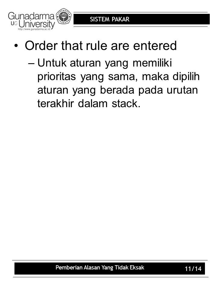 SISTEM PAKAR Pemberian Alasan Yang Tidak Eksak 11/14 Order that rule are entered –Untuk aturan yang memiliki prioritas yang sama, maka dipilih aturan