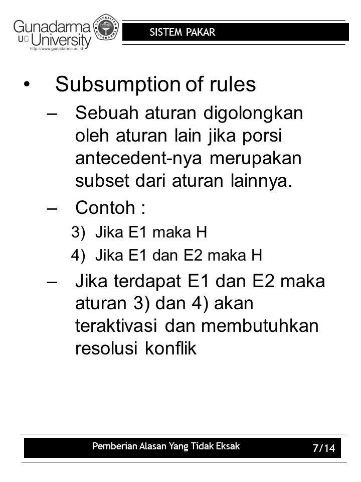 SISTEM PAKAR Pemberian Alasan Yang Tidak Eksak 7/14 Subsumption of rules –Sebuah aturan digolongkan oleh aturan lain jika porsi antecedent-nya merupak