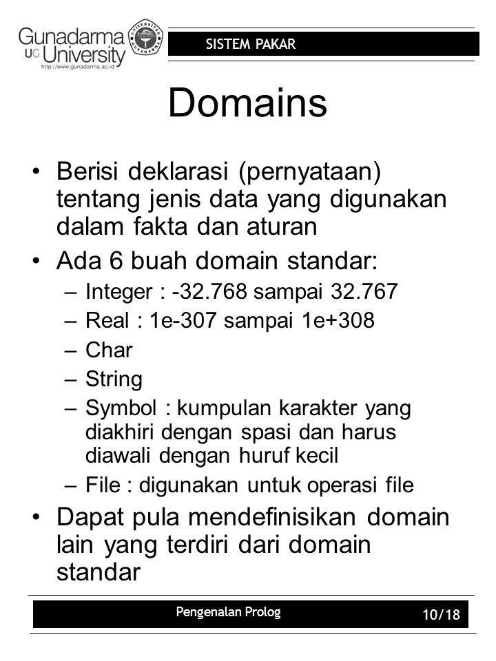 SISTEM PAKAR Pengenalan Prolog 10/18 Domains Berisi deklarasi (pernyataan) tentang jenis data yang digunakan dalam fakta dan aturan Ada 6 buah domain