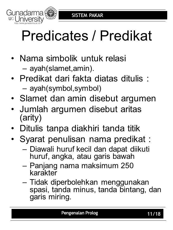 SISTEM PAKAR Pengenalan Prolog 11/18 Predicates / Predikat Nama simbolik untuk relasi –ayah(slamet,amin). Predikat dari fakta diatas ditulis : –ayah(s
