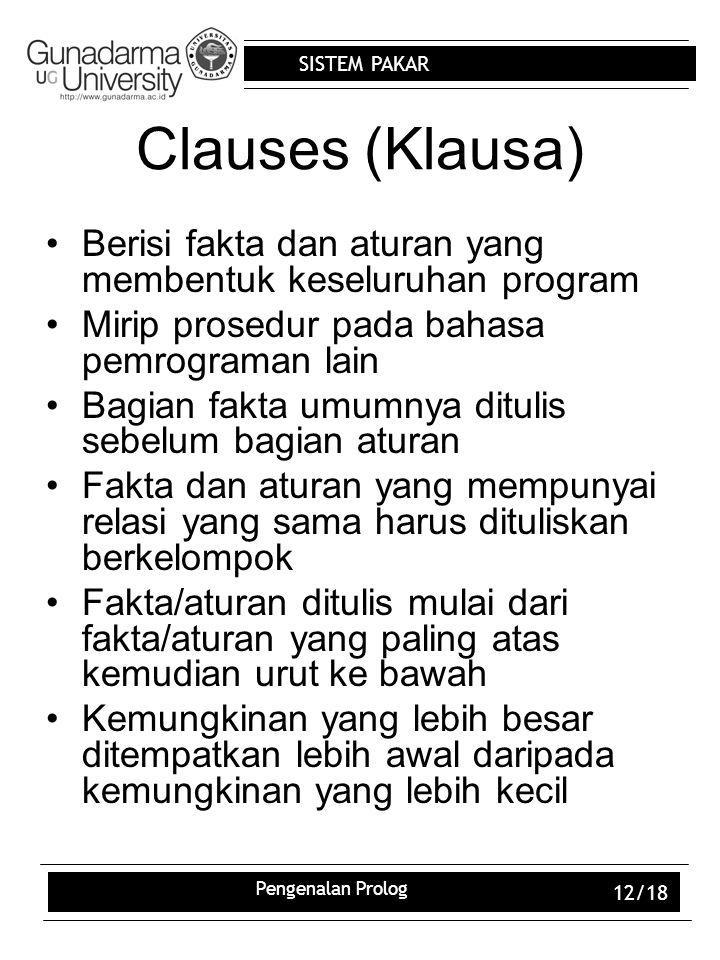 SISTEM PAKAR Pengenalan Prolog 12/18 Clauses (Klausa) Berisi fakta dan aturan yang membentuk keseluruhan program Mirip prosedur pada bahasa pemrograma