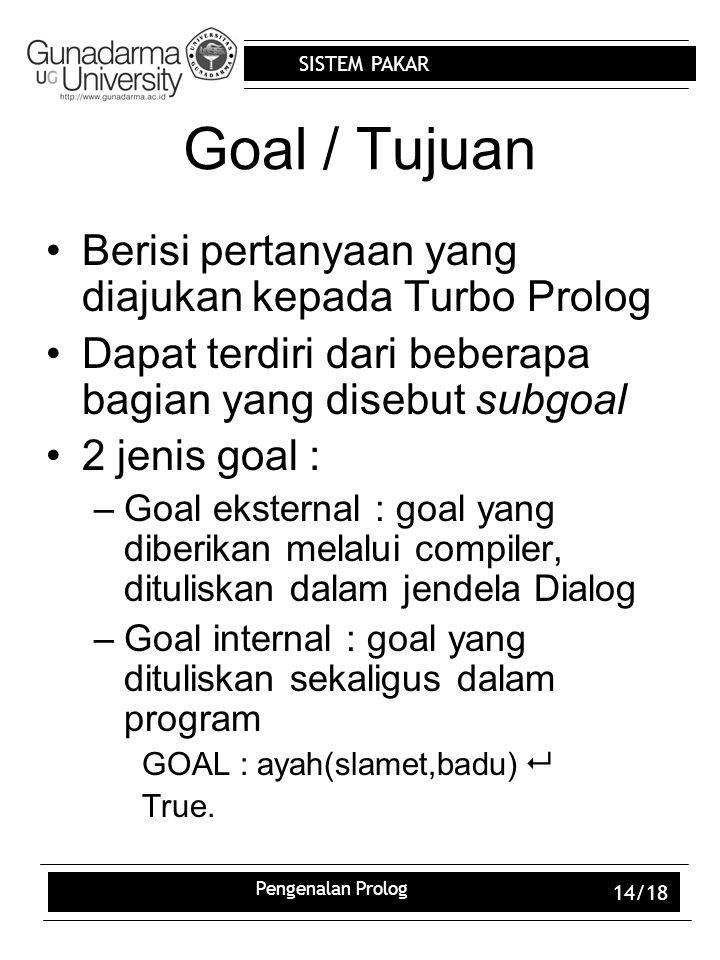 SISTEM PAKAR Pengenalan Prolog 14/18 Goal / Tujuan Berisi pertanyaan yang diajukan kepada Turbo Prolog Dapat terdiri dari beberapa bagian yang disebut