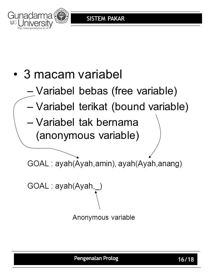 SISTEM PAKAR Pengenalan Prolog 16/18 3 macam variabel –Variabel bebas (free variable) –Variabel terikat (bound variable) –Variabel tak bernama (anonymous variable) GOAL : ayah(Ayah,amin), ayah(Ayah,anang) GOAL : ayah(Ayah,_) Anonymous variable
