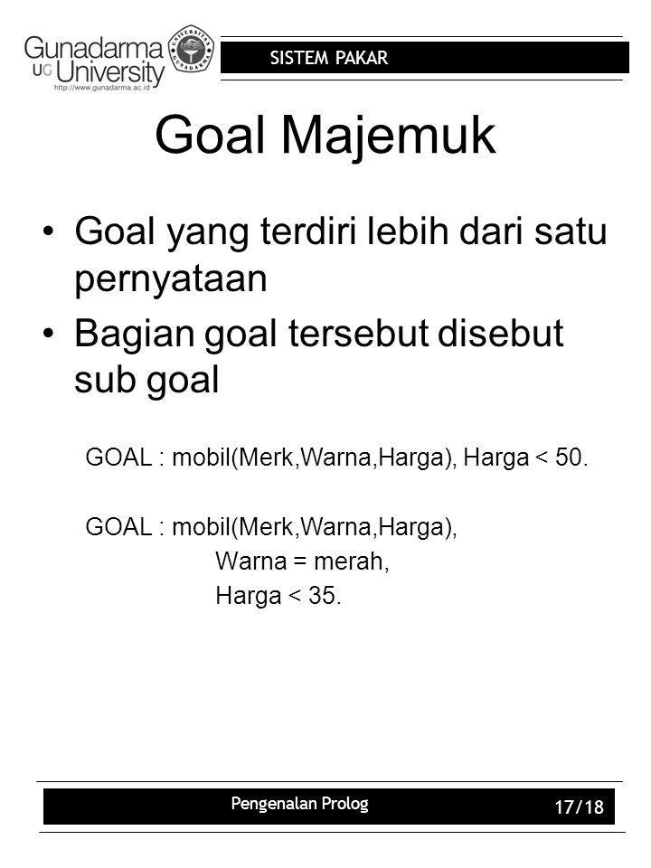 SISTEM PAKAR Pengenalan Prolog 17/18 Goal Majemuk Goal yang terdiri lebih dari satu pernyataan Bagian goal tersebut disebut sub goal GOAL : mobil(Merk