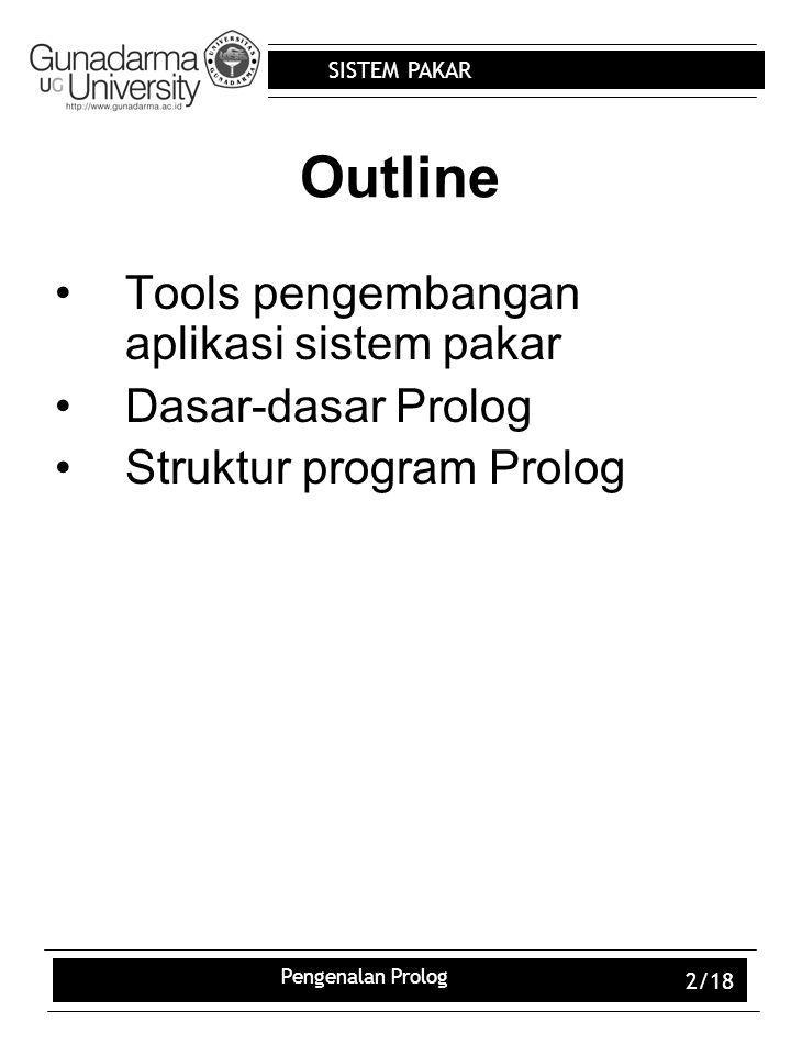 SISTEM PAKAR Pengenalan Prolog 2/18 Outline Tools pengembangan aplikasi sistem pakar Dasar-dasar Prolog Struktur program Prolog