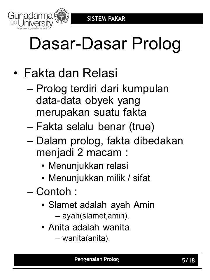 SISTEM PAKAR Pengenalan Prolog 5/18 Dasar-Dasar Prolog Fakta dan Relasi –Prolog terdiri dari kumpulan data-data obyek yang merupakan suatu fakta –Fakt