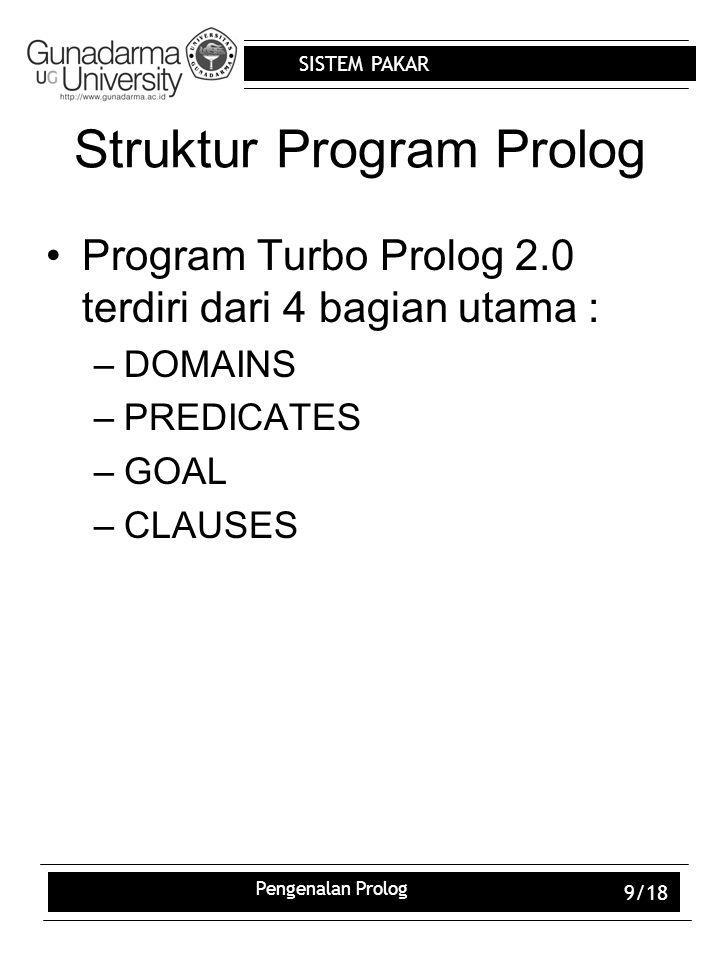 SISTEM PAKAR Pengenalan Prolog 9/18 Struktur Program Prolog Program Turbo Prolog 2.0 terdiri dari 4 bagian utama : –DOMAINS –PREDICATES –GOAL –CLAUSES