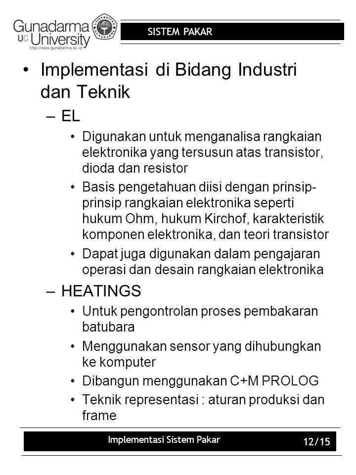 SISTEM PAKAR Implementasi Sistem Pakar 12/15 Implementasi di Bidang Industri dan Teknik –EL Digunakan untuk menganalisa rangkaian elektronika yang ter