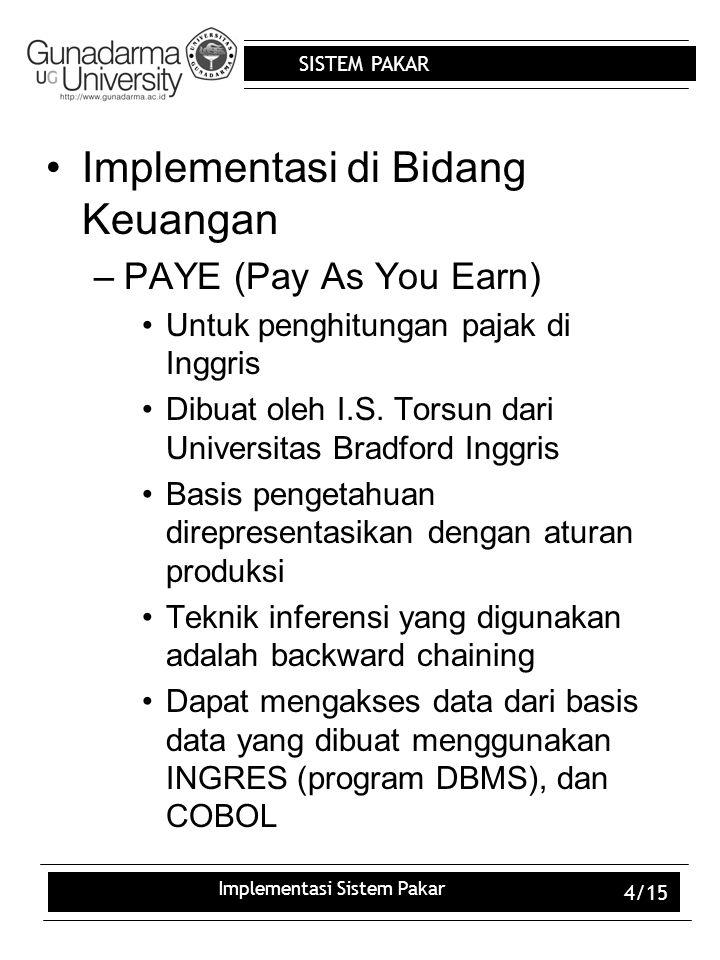 SISTEM PAKAR Implementasi Sistem Pakar 4/15 Implementasi di Bidang Keuangan –PAYE (Pay As You Earn) Untuk penghitungan pajak di Inggris Dibuat oleh I.