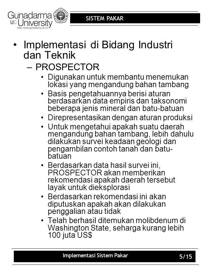 SISTEM PAKAR Implementasi Sistem Pakar 5/15 Implementasi di Bidang Industri dan Teknik –PROSPECTOR Digunakan untuk membantu menemukan lokasi yang meng