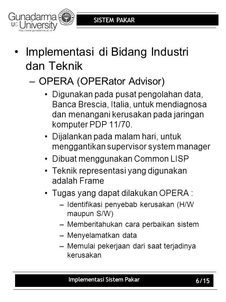 SISTEM PAKAR Implementasi Sistem Pakar 6/15 Implementasi di Bidang Industri dan Teknik –OPERA (OPERator Advisor) Digunakan pada pusat pengolahan data,