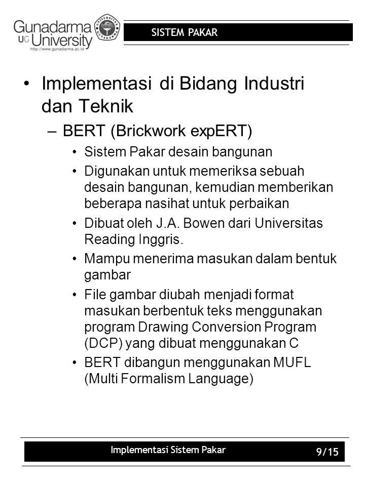 SISTEM PAKAR Implementasi Sistem Pakar 9/15 Implementasi di Bidang Industri dan Teknik –BERT (Brickwork expERT) Sistem Pakar desain bangunan Digunakan