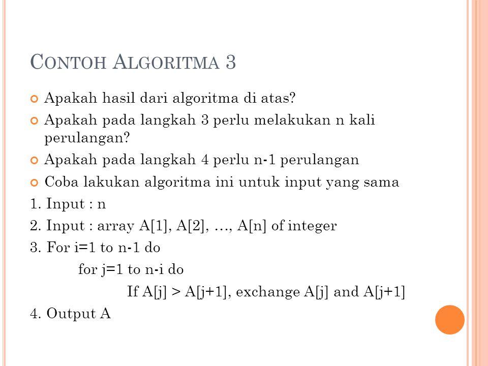 C ONTOH A LGORITMA 3 Apakah hasil dari algoritma di atas? Apakah pada langkah 3 perlu melakukan n kali perulangan? Apakah pada langkah 4 perlu n-1 per