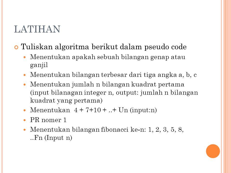 LATIHAN Tuliskan algoritma berikut dalam pseudo code Menentukan apakah sebuah bilangan genap atau ganjil Menentukan bilangan terbesar dari tiga angka a, b, c Menentukan jumlah n bilangan kuadrat pertama (input bilanagan integer n, output: jumlah n bilangan kuadrat yang pertama) Menentukan 4 + 7+10 +..+ Un (input:n) PR nomer 1 Menentukan bilangan fibonacci ke-n: 1, 2, 3, 5, 8,..Fn (Input n)