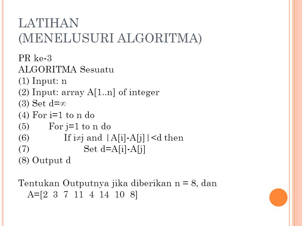 LATIHAN (MENELUSURI ALGORITMA) PR ke-3 ALGORITMA Sesuatu (1) Input: n (2) Input: array A[1..n] of integer (3) Set d=  (4) For i=1 to n do (5)For j=1 to n do (6) If i  j and |A[i]-A[j]|<d then (7) Set d=A[i]-A[j] (8) Output d Tentukan Outputnya jika diberikan n = 8, dan A=[2 3 7 11 4 14 10 8]