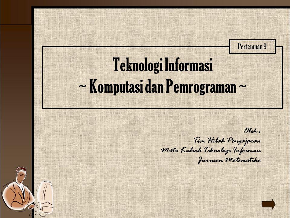 Teknologi Informasi ~ Komputasi dan Pemrograman ~ Oleh : Tim Hibah Pengajaran Mata Kuliah Teknologi Informasi Jurusan Matematika Pertemuan 9