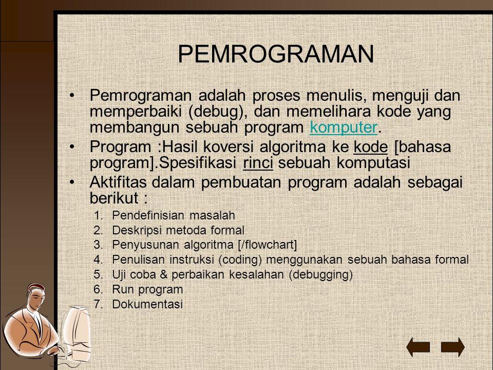 PEMROGRAMAN Pemrograman adalah proses menulis, menguji dan memperbaiki (debug), dan memelihara kode yang membangun sebuah program komputer.komputer Program :Hasil koversi algoritma ke kode [bahasa program].Spesifikasi rinci sebuah komputasi Aktifitas dalam pembuatan program adalah sebagai berikut : 1.Pendefinisian masalah 2.Deskripsi metoda formal 3.Penyusunan algoritma [/flowchart] 4.Penulisan instruksi (coding) menggunakan sebuah bahasa formal 5.Uji coba & perbaikan kesalahan (debugging) 6.Run program 7.Dokumentasi