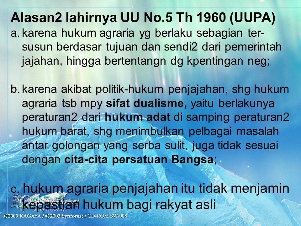 Alasan2 lahirnya UU No.5 Th 1960 (UUPA) a.karena hukum agraria yg berlaku sebagian ter- susun berdasar tujuan dan sendi2 dari pemerintah jajahan, hing
