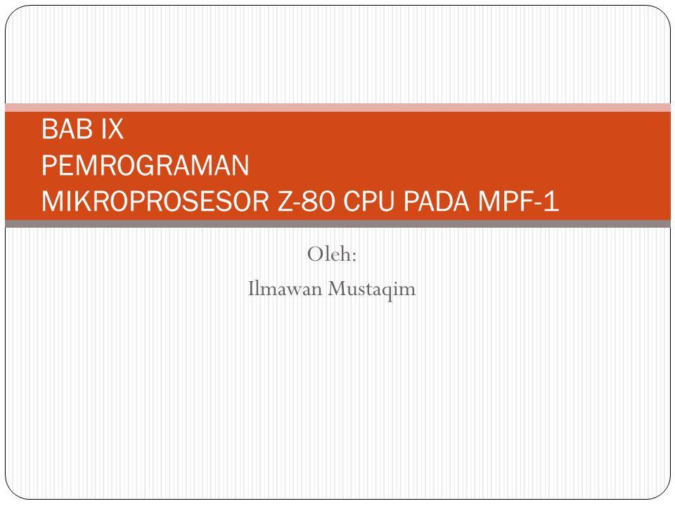 Oleh: Ilmawan Mustaqim BAB IX PEMROGRAMAN MIKROPROSESOR Z-80 CPU PADA MPF-1