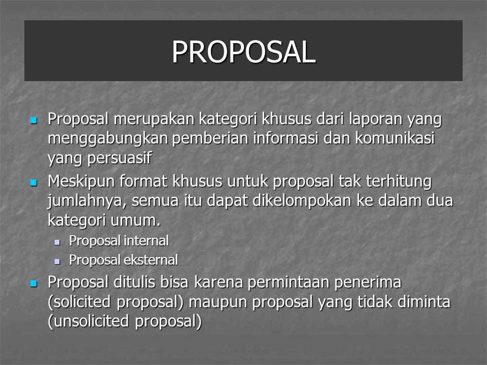 PROPOSAL Proposal merupakan kategori khusus dari laporan yang menggabungkan pemberian informasi dan komunikasi yang persuasif Proposal merupakan kategori khusus dari laporan yang menggabungkan pemberian informasi dan komunikasi yang persuasif Meskipun format khusus untuk proposal tak terhitung jumlahnya, semua itu dapat dikelompokan ke dalam dua kategori umum.
