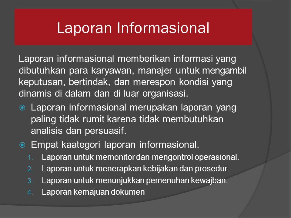Laporan Informasional Laporan informasional memberikan informasi yang dibutuhkan para karyawan, manajer untuk mengambil keputusan, bertindak, dan merespon kondisi yang dinamis di dalam dan di luar organisasi.