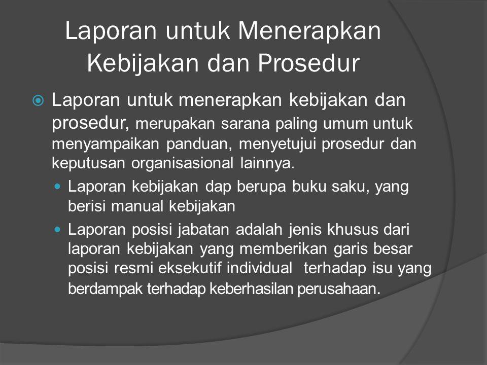 Laporan untuk Menerapkan Kebijakan dan Prosedur  Laporan untuk menerapkan kebijakan dan prosedur, merupakan sarana paling umum untuk menyampaikan panduan, menyetujui prosedur dan keputusan organisasional lainnya.