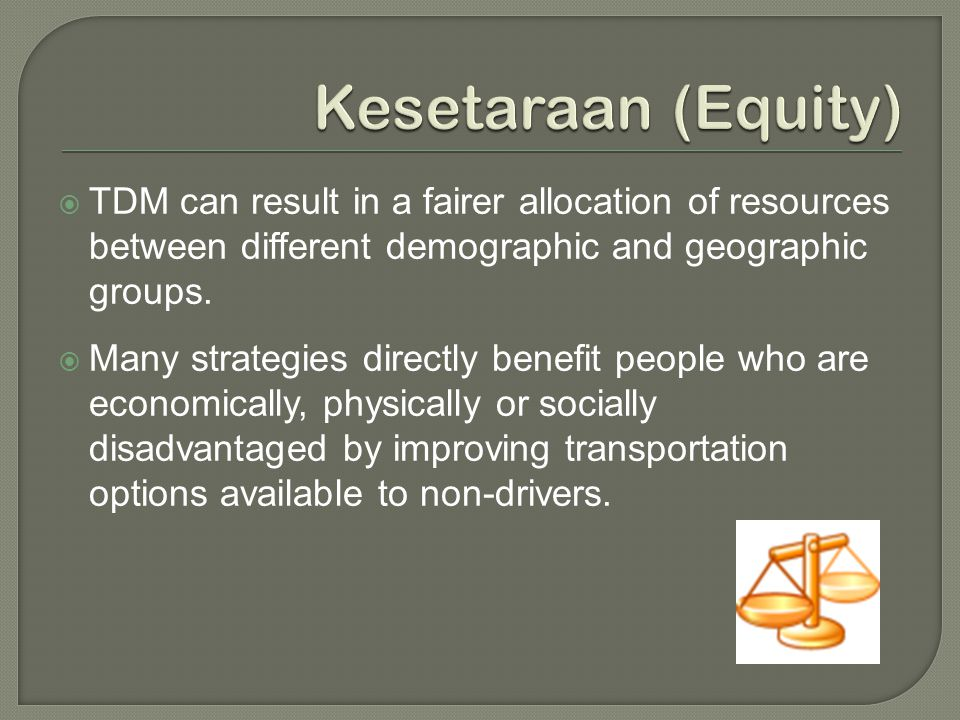  TDM can result in a fairer allocation of resources between different demographic and geographic groups.  Many strategies directly benefit people wh
