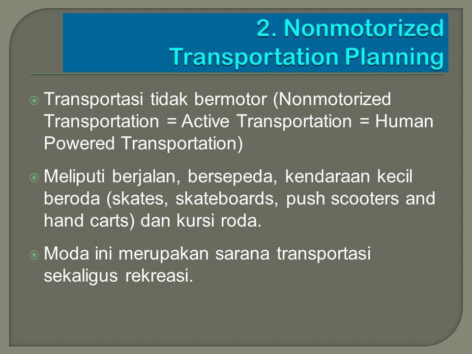  Transportasi tidak bermotor (Nonmotorized Transportation = Active Transportation = Human Powered Transportation)  Meliputi berjalan, bersepeda, ken