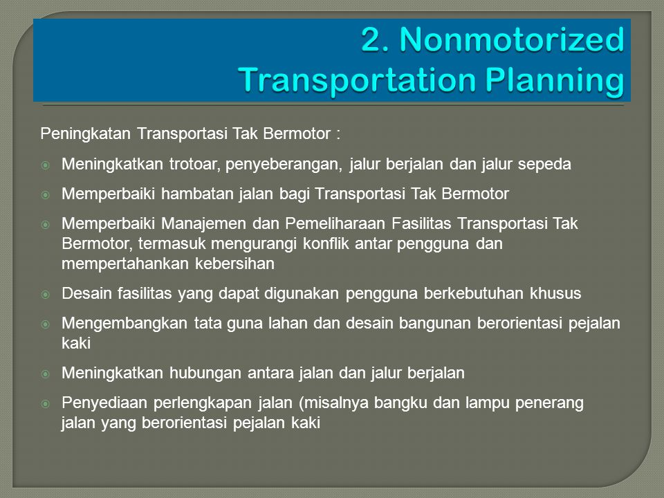 Peningkatan Transportasi Tak Bermotor :  Meningkatkan trotoar, penyeberangan, jalur berjalan dan jalur sepeda  Memperbaiki hambatan jalan bagi Trans